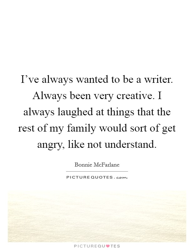 I've always wanted to be a writer. Always been very creative. I always laughed at things that the rest of my family would sort of get angry, like not understand Picture Quote #1