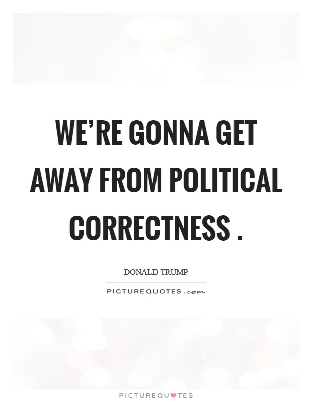 We're gonna get away from political correctness  Picture Quote #1