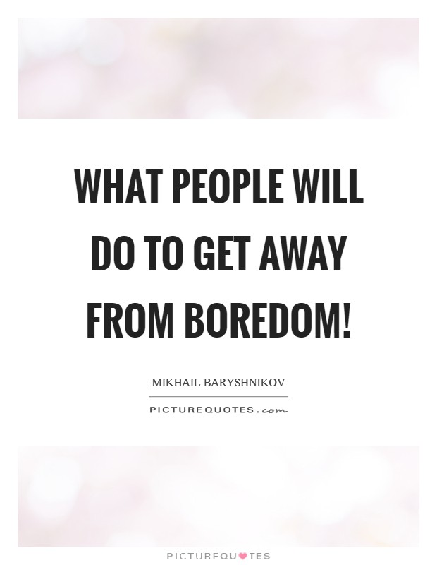 What people will do to get away from boredom! Picture Quote #1