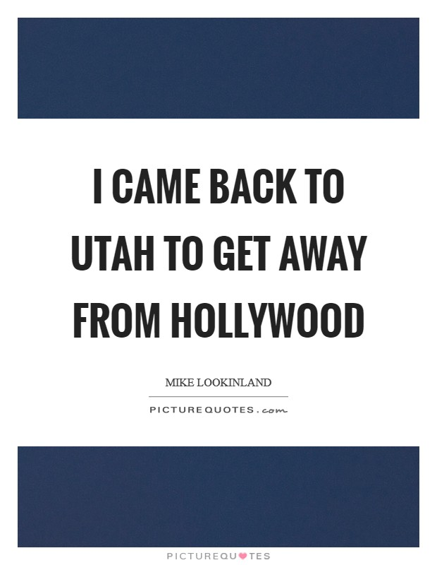 I came back to Utah to get away from Hollywood Picture Quote #1