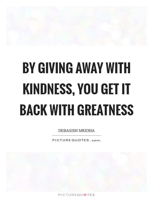 By giving away with kindness, you get it back with greatness Picture Quote #1