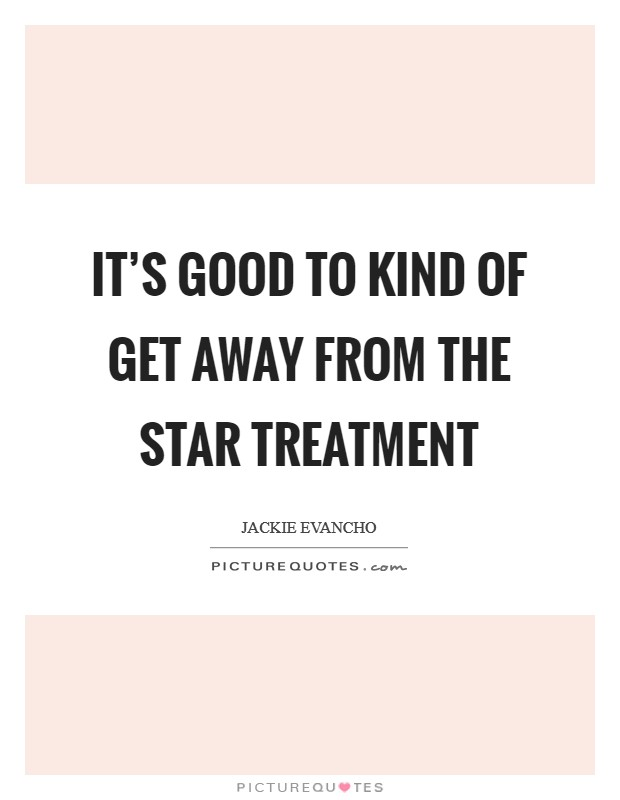 It's good to kind of get away from the star treatment Picture Quote #1