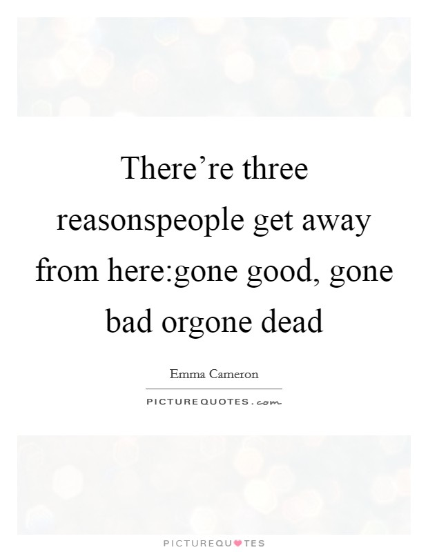 There're three reasonspeople get away from here:gone good, gone bad orgone dead Picture Quote #1
