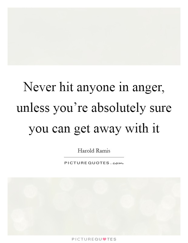 Never hit anyone in anger, unless you're absolutely sure you can get away with it Picture Quote #1