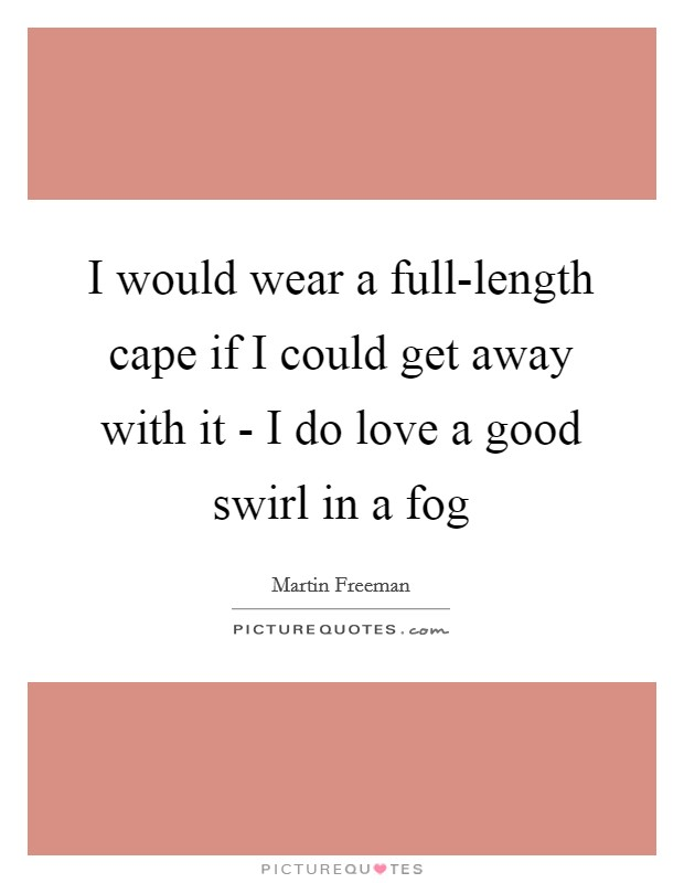 I would wear a full-length cape if I could get away with it - I do love a good swirl in a fog Picture Quote #1