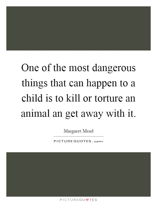 One of the most dangerous things that can happen to a child is to kill or torture an animal an get away with it Picture Quote #1