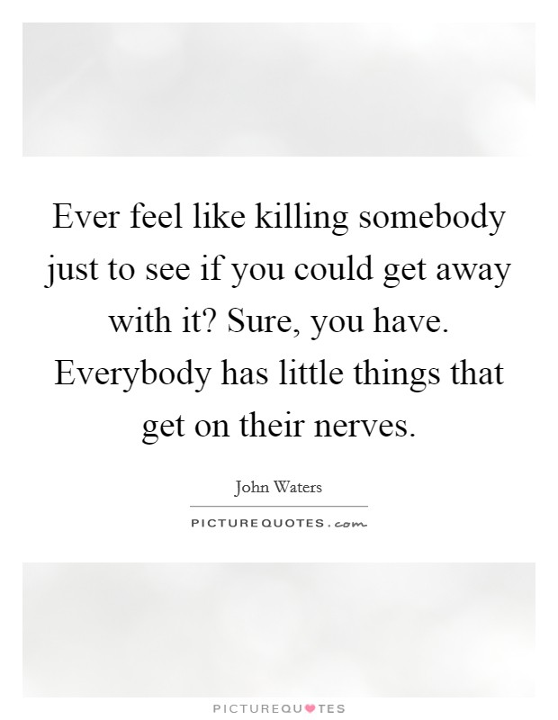 Ever feel like killing somebody just to see if you could get away with it? Sure, you have. Everybody has little things that get on their nerves Picture Quote #1