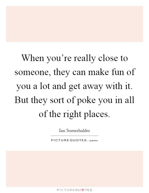 When you're really close to someone, they can make fun of you a lot and get away with it. But they sort of poke you in all of the right places Picture Quote #1