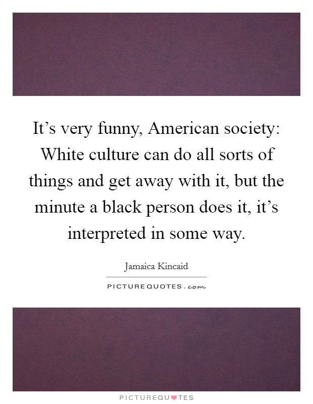 It's very funny, American society: White culture can do all sorts of things and get away with it, but the minute a black person does it, it's interpreted in some way Picture Quote #1