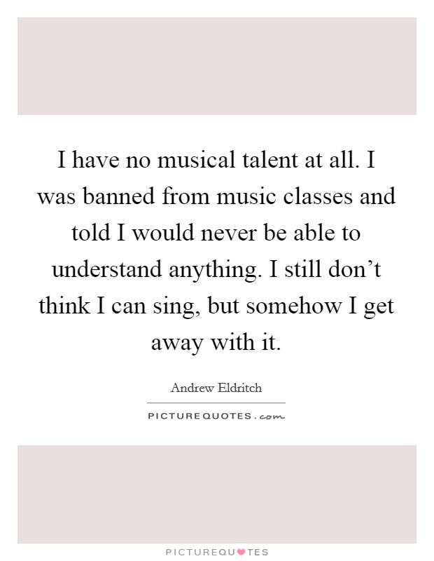 I have no musical talent at all. I was banned from music classes and told I would never be able to understand anything. I still don't think I can sing, but somehow I get away with it Picture Quote #1