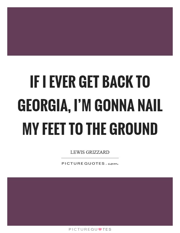 If I Ever Get Back to Georgia, I'm Gonna Nail My Feet to the Ground Picture Quote #1