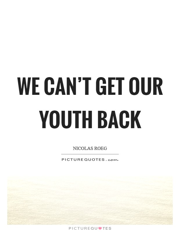 We can't get our youth back Picture Quote #1