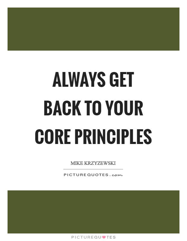 Always get back to your core principles Picture Quote #1