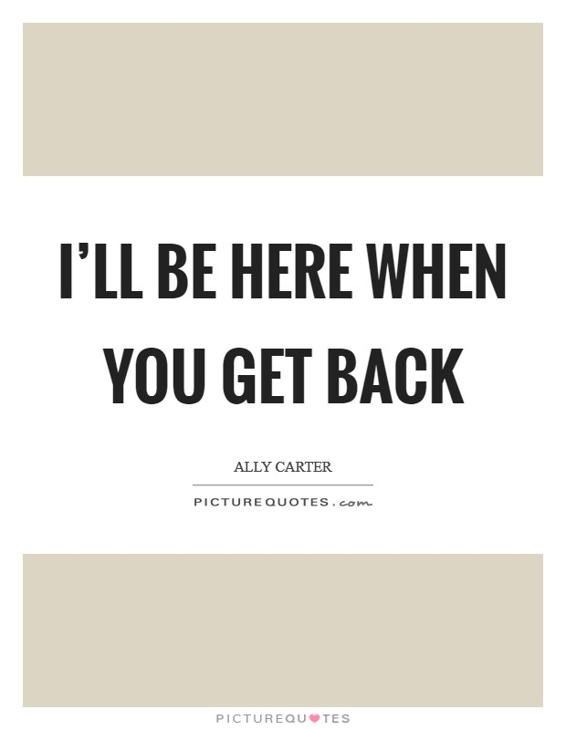 I'll be here when you get back Picture Quote #1