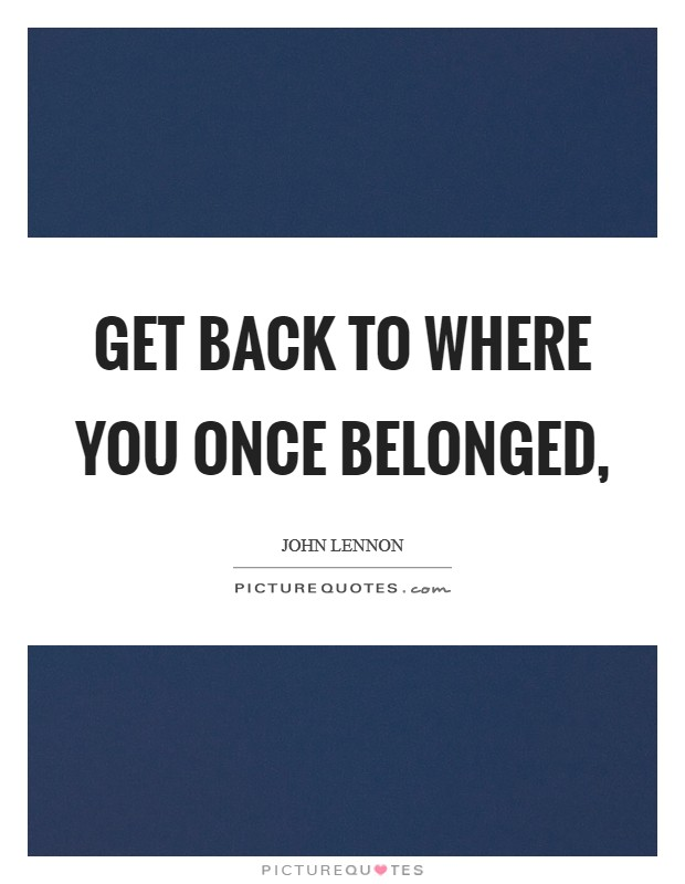 Get back to where you once belonged, Picture Quote #1