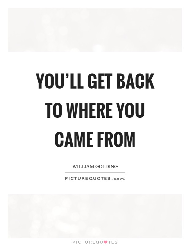 You'll get back to where you came from Picture Quote #1