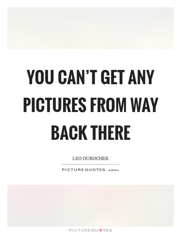 You can't get any pictures from way back there Picture Quote #1