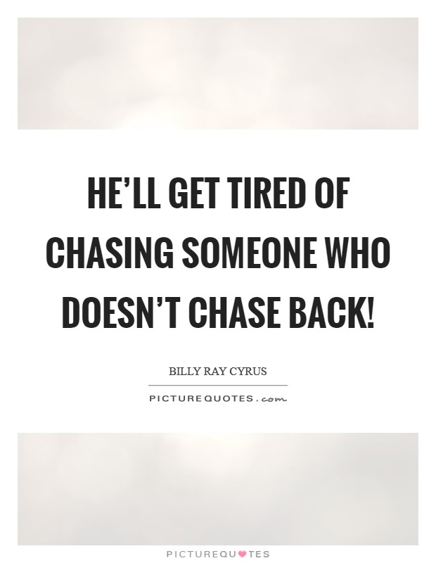 He'll get tired of chasing someone who doesn't chase back! Picture Quote #1