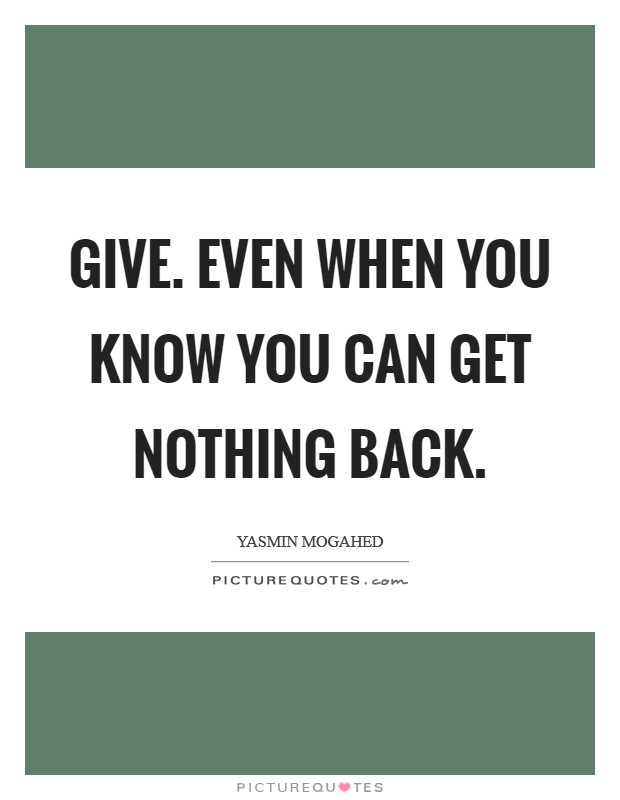 Give. Even when you know you can get nothing back Picture Quote #1