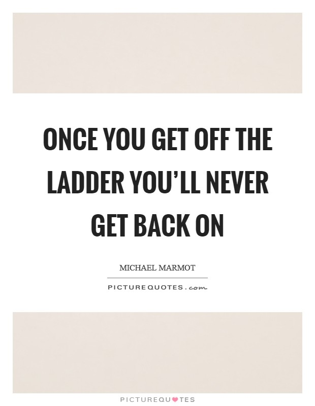 Once you get off the ladder you'll never get back on Picture Quote #1