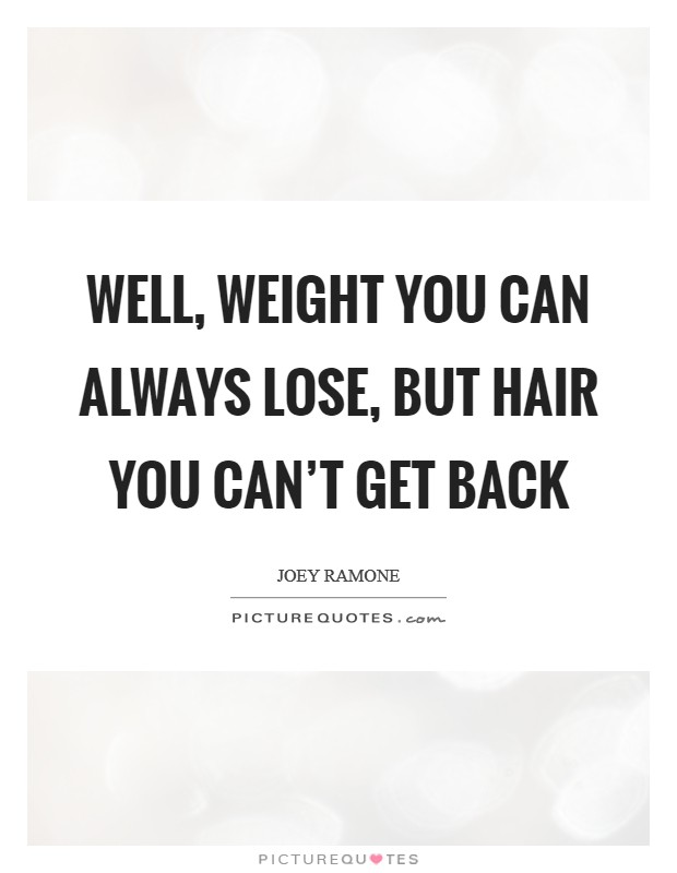 Well, weight you can always lose, but hair you can't get back Picture Quote #1