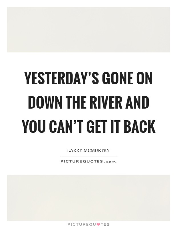 Yesterday's gone on down the river and you can't get it back Picture Quote #1