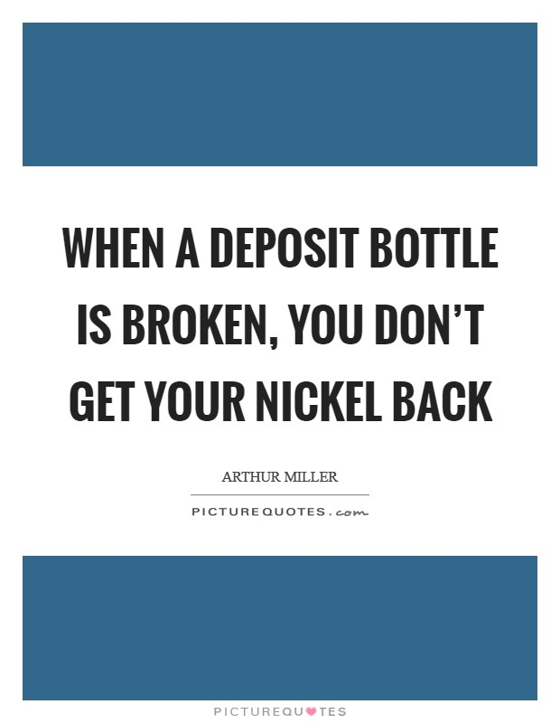 When a deposit bottle is broken, you don't get your nickel back Picture Quote #1