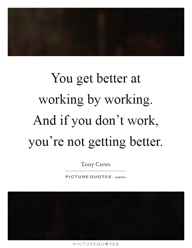 You get better at working by working. And if you don't work, you're not getting better Picture Quote #1