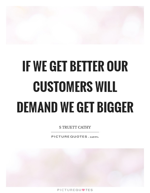 If we get better our customers will demand we get bigger Picture Quote #1