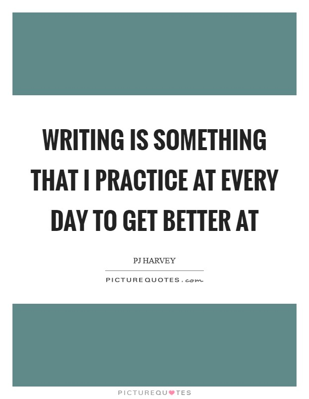 Writing is something that I practice at every day to get better at Picture Quote #1