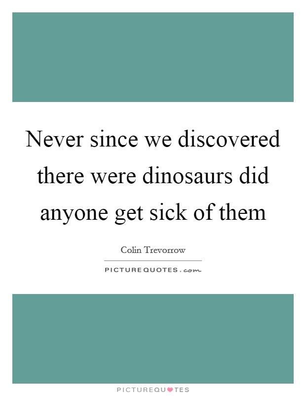 Never since we discovered there were dinosaurs did anyone get sick of them Picture Quote #1