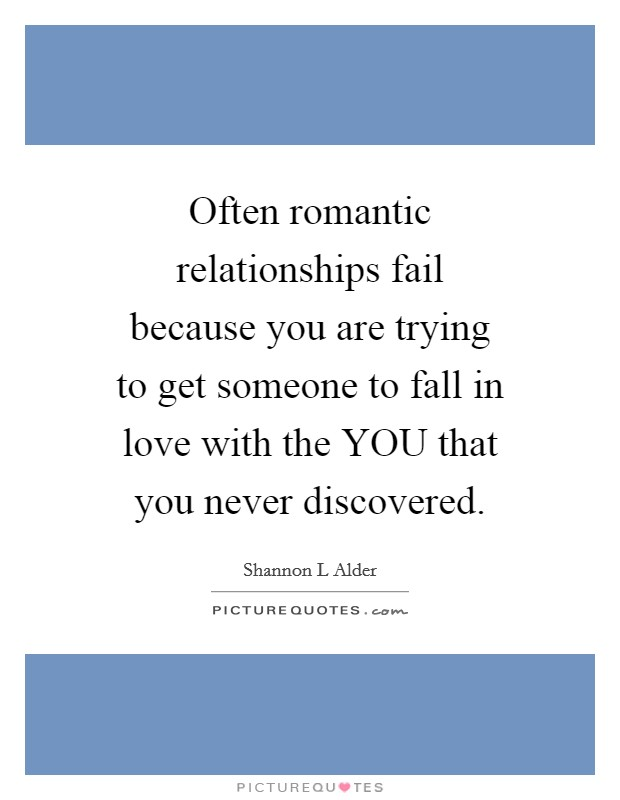 Often romantic relationships fail because you are trying to get someone to fall in love with the YOU that you never discovered. Picture Quote #1