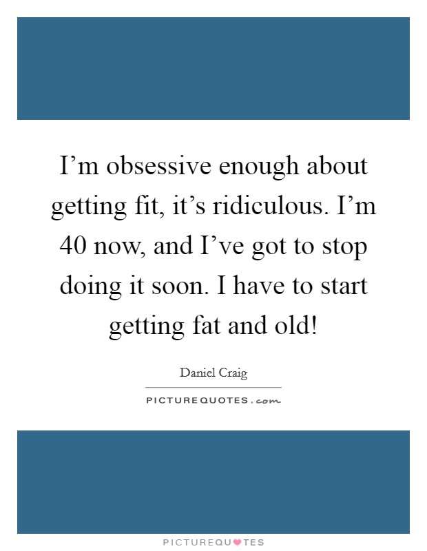 I'm obsessive enough about getting fit, it's ridiculous. I'm 40 now, and I've got to stop doing it soon. I have to start getting fat and old! Picture Quote #1