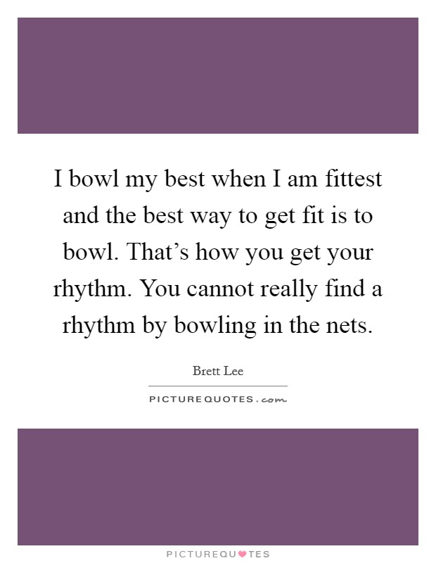 I bowl my best when I am fittest and the best way to get fit is to bowl. That's how you get your rhythm. You cannot really find a rhythm by bowling in the nets Picture Quote #1