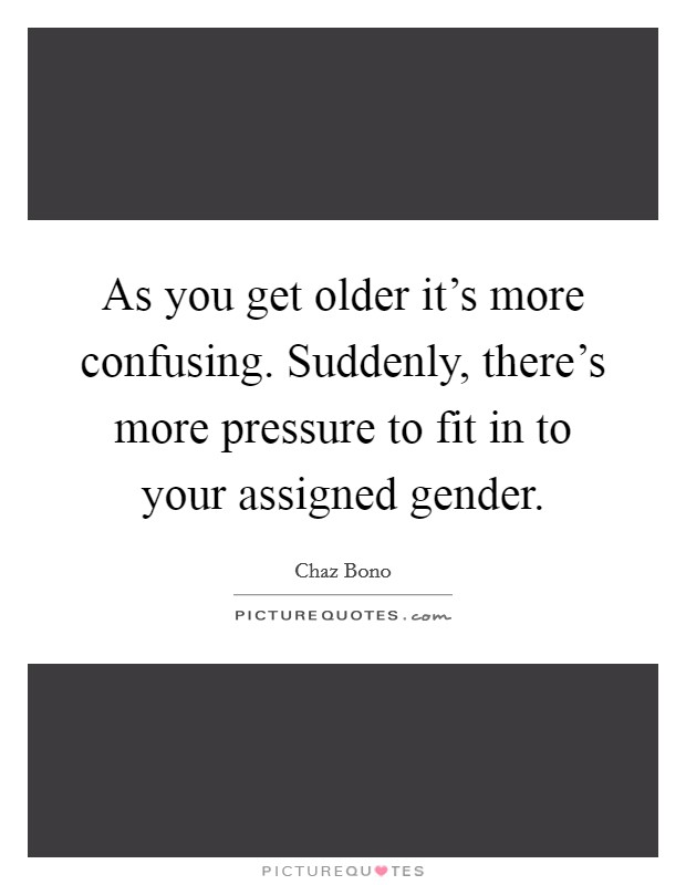 As you get older it's more confusing. Suddenly, there's more pressure to fit in to your assigned gender Picture Quote #1