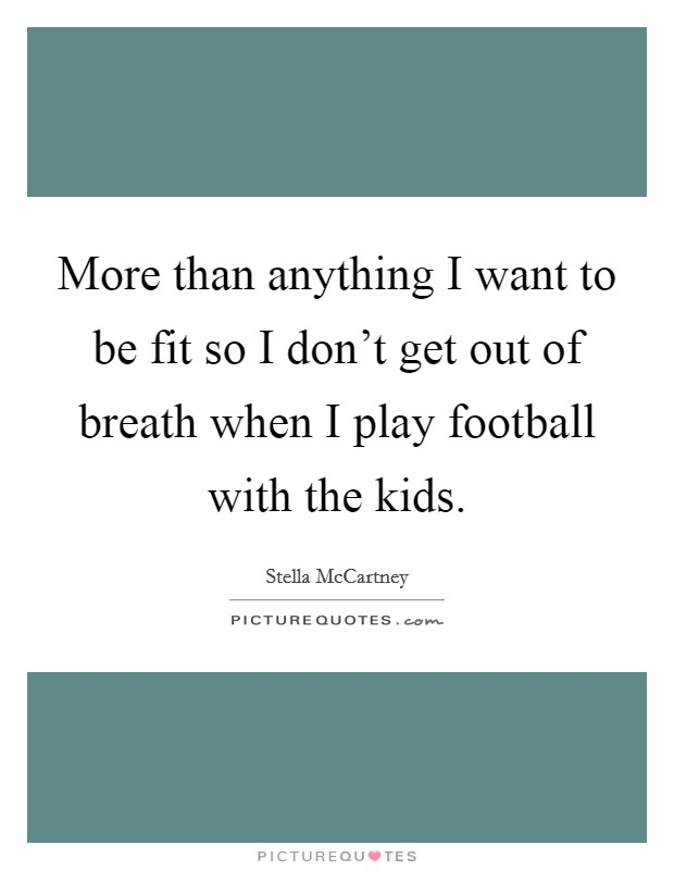 More than anything I want to be fit so I don't get out of breath when I play football with the kids Picture Quote #1
