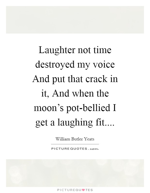 Laughter not time destroyed my voice And put that crack in it, And when the moon's pot-bellied I get a laughing fit Picture Quote #1