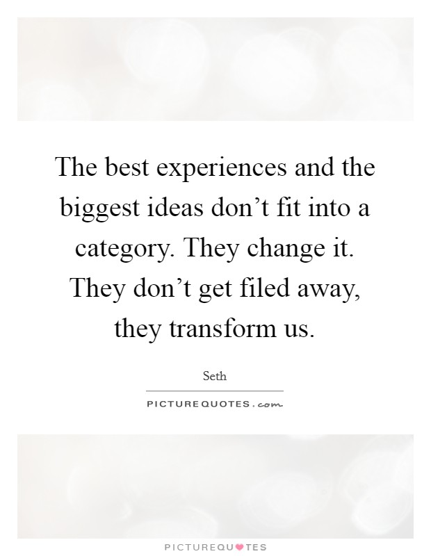 The best experiences and the biggest ideas don't fit into a category. They change it. They don't get filed away, they transform us Picture Quote #1