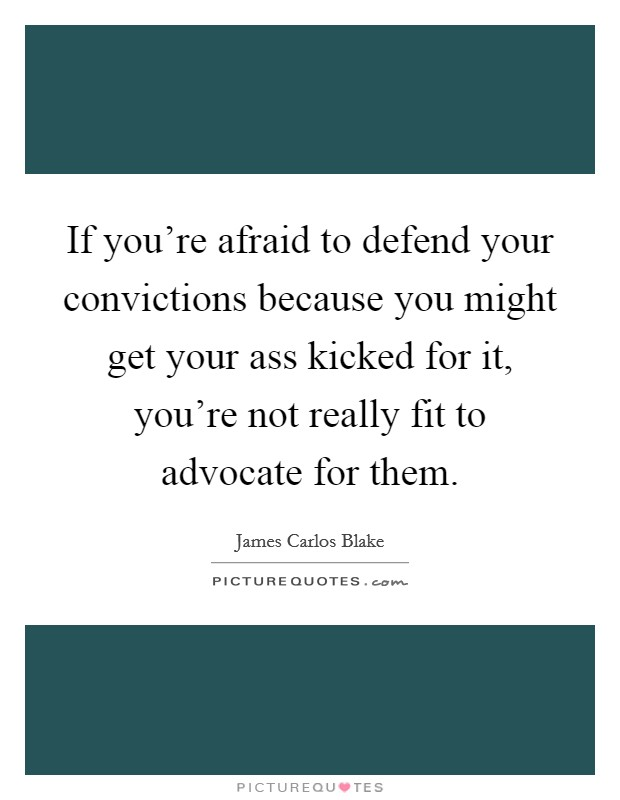 If you're afraid to defend your convictions because you might get your ass kicked for it, you're not really fit to advocate for them Picture Quote #1