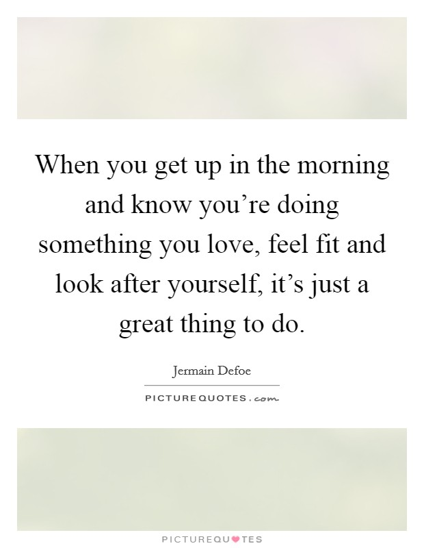 When you get up in the morning and know you're doing something you love, feel fit and look after yourself, it's just a great thing to do Picture Quote #1