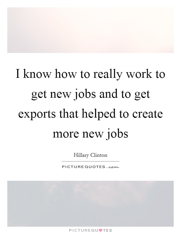 I know how to really work to get new jobs and to get exports that helped to create more new jobs Picture Quote #1