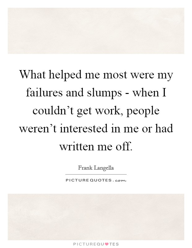 What helped me most were my failures and slumps - when I couldn't get work, people weren't interested in me or had written me off Picture Quote #1