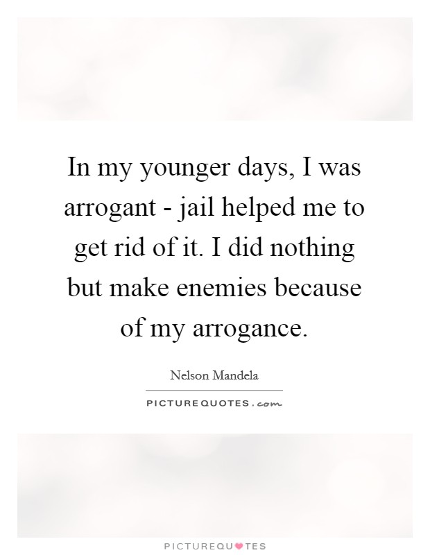 In my younger days, I was arrogant - jail helped me to get rid of it. I did nothing but make enemies because of my arrogance Picture Quote #1
