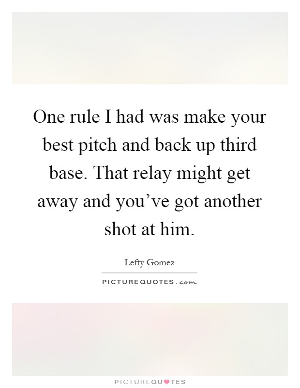 One rule I had was make your best pitch and back up third base. That relay might get away and you've got another shot at him Picture Quote #1