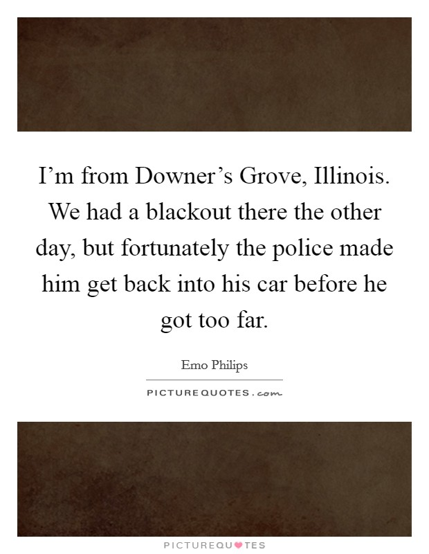 I'm from Downer's Grove, Illinois. We had a blackout there the other day, but fortunately the police made him get back into his car before he got too far Picture Quote #1