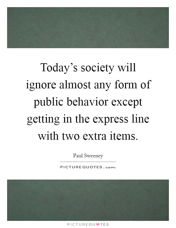 Today's society will ignore almost any form of public behavior except getting in the express line with two extra items Picture Quote #1