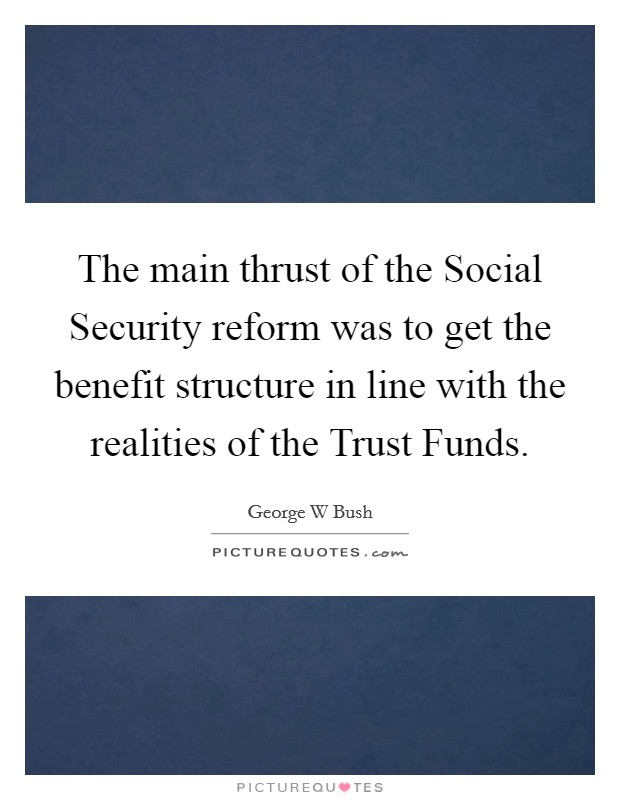 The main thrust of the Social Security reform was to get the benefit structure in line with the realities of the Trust Funds Picture Quote #1
