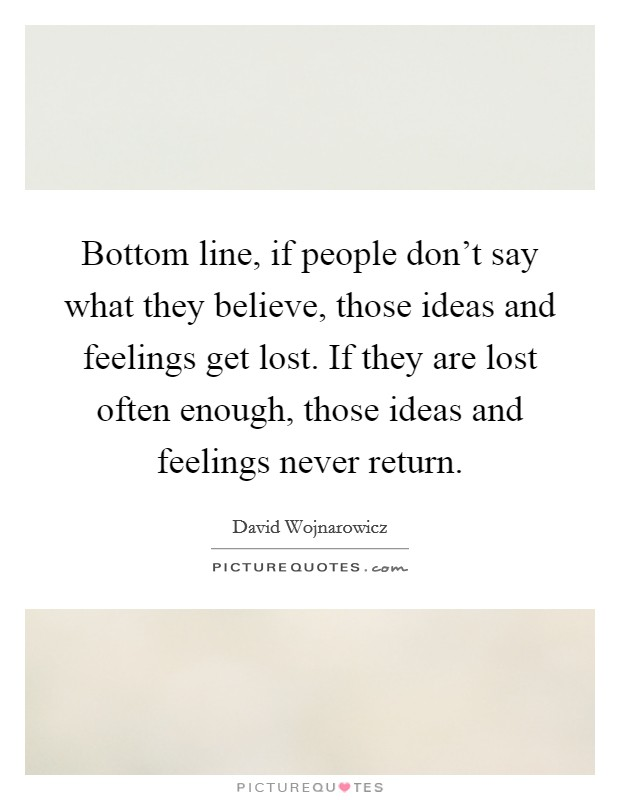 Bottom line, if people don't say what they believe, those ideas and feelings get lost. If they are lost often enough, those ideas and feelings never return Picture Quote #1
