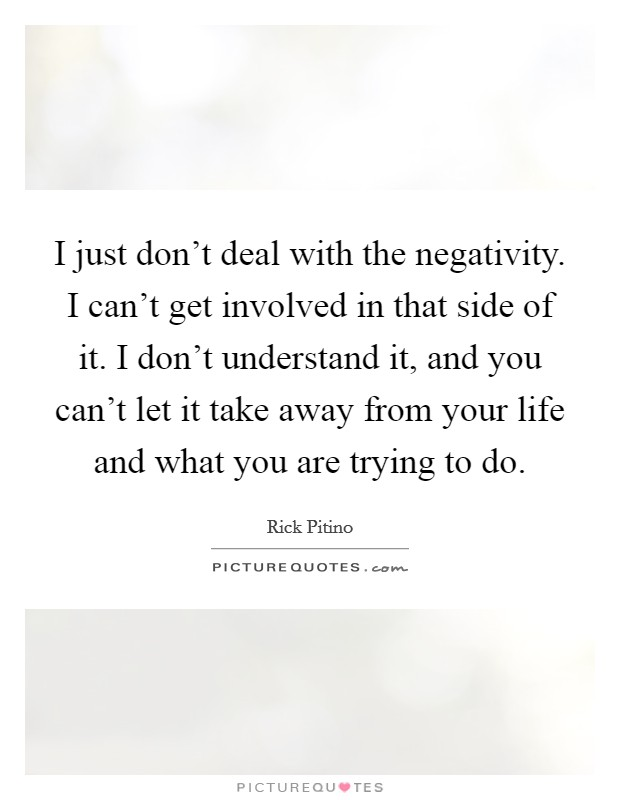 I just don't deal with the negativity. I can't get involved in that side of it. I don't understand it, and you can't let it take away from your life and what you are trying to do. Picture Quote #1