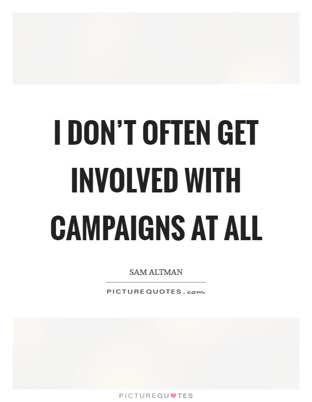 I don't often get involved with campaigns at all Picture Quote #1